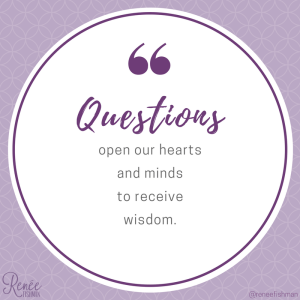Questions open our minds and hearts to receive wisdom