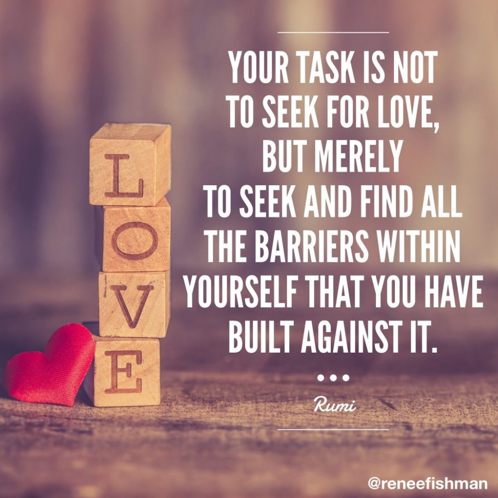 your task is not to seek love but instead to seek all the barriers that you have built against it. Rumi quote.