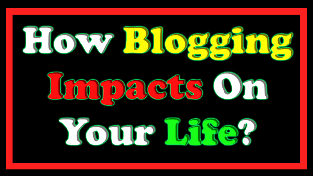 How Blogging Impacts On Your Life
