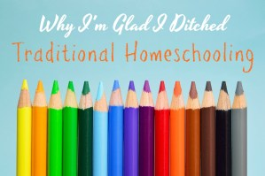 Why I'm Glad I Ditched Traditional Homeschooling