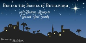Behind the Scenes in Bethlehem — A Christmas Message to You and Your Family