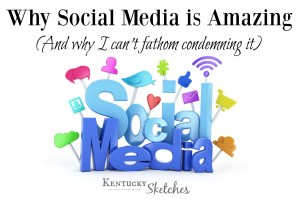 Why Social Media is Amazing (and Why I Can't Fathom Condemning It)