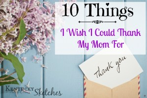 10 Things I Wish I Could Thank My Mom For