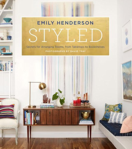 STYLED: SECRETS FOR ARRANGING ROOMS, FROM TABLETOPS TO BOOKSHELVES BY EMILY HENDERSON