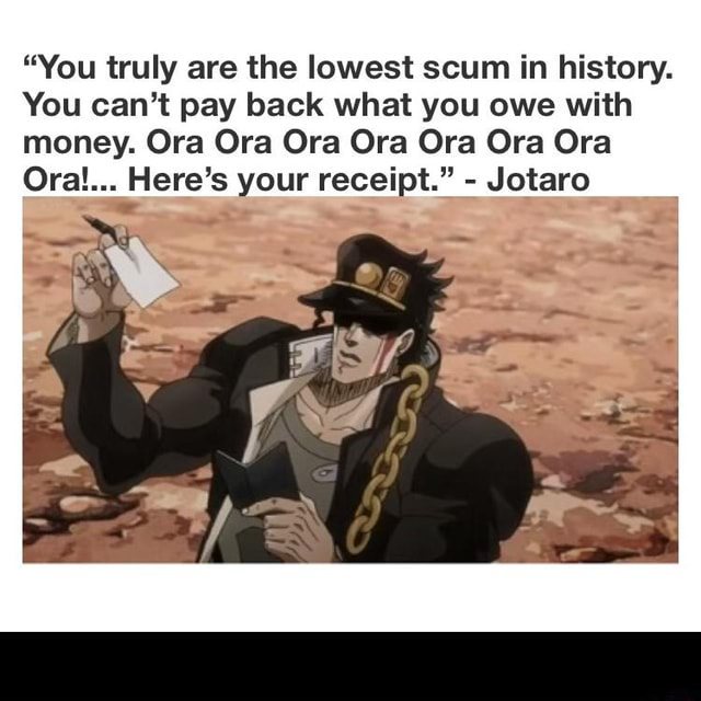 """""""You truly are the lowest scum in history. You can't pay back what you owe with money. Ora Ora Ora Ora Ora Ora Ora Ora!... Here's your receipt."""""""