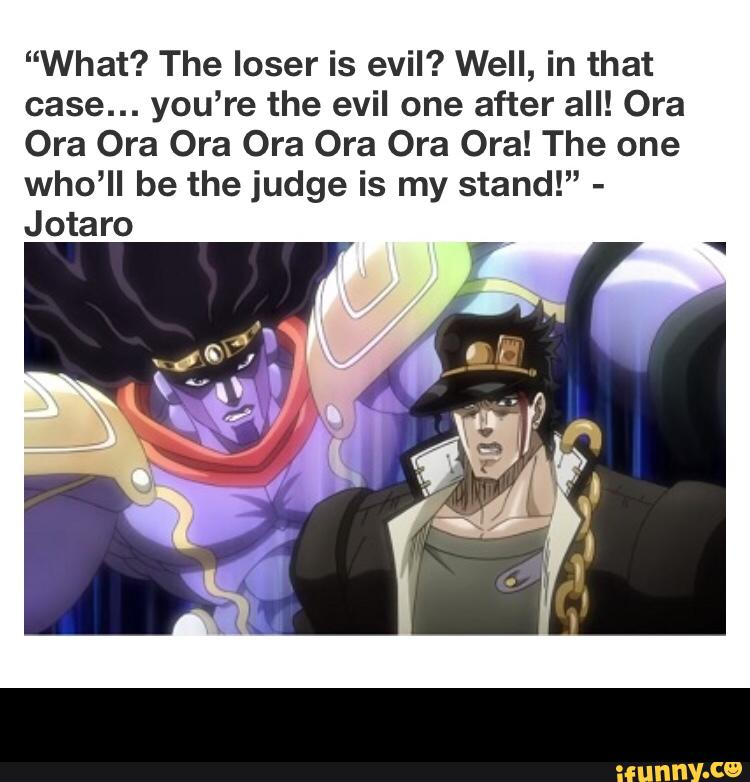 What? The loser is evil? Well. in that case… you're the evil one after all! The one who'll be the judge is my stand!