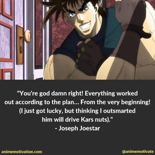 """""""You're god damn right! Everything worked out according to the plan… From the very beginning! (I just got lucky, but thinking I outsmarted him will drive Kars nuts)."""""""