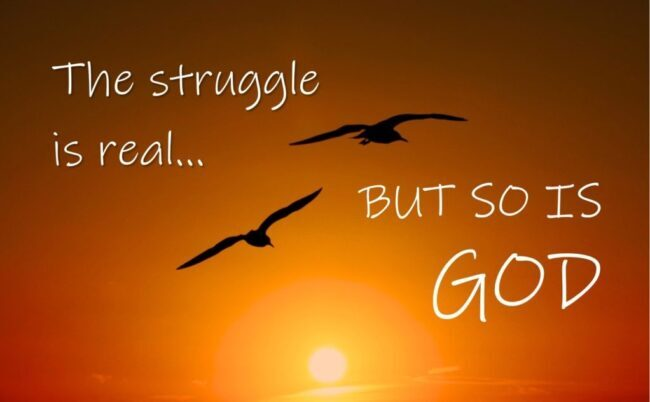 The Struggle is Real……but, so is God!