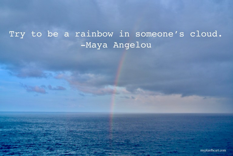 Try to be a rainbow in someone's cloud - words of encouragement by Maya Angelou.