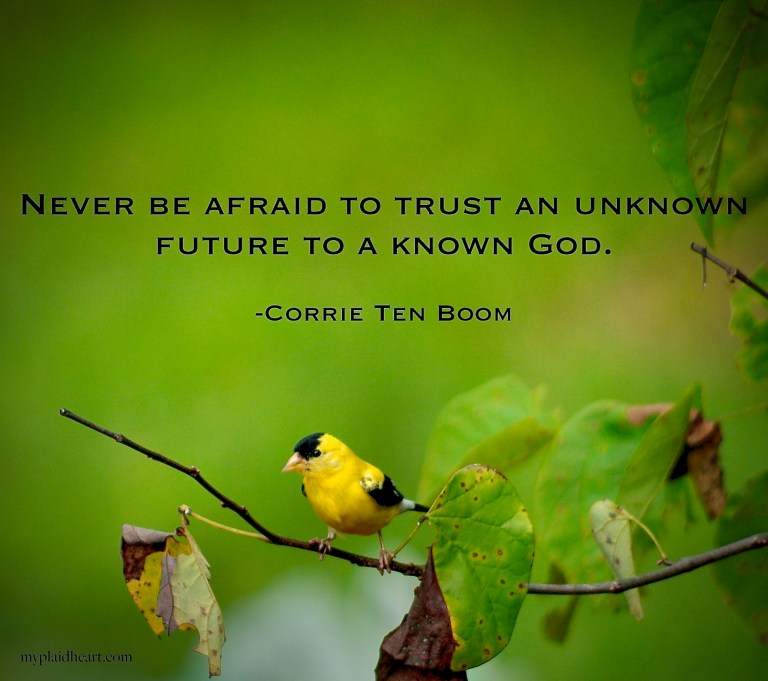 Never be afraid to trust an unknown future to a known God - words of encouragement from Corrie Ten Boom.