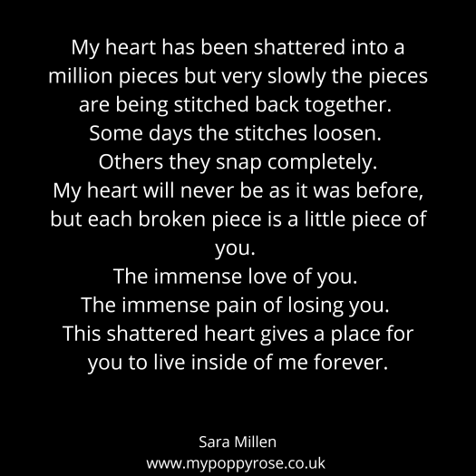 Grief Quote: My heart has been shattered into a million pieces but very slowly the pieces are being stitched back together. Some days the stitches loosen. Others they snap completely. My heart will never be as it was before, but each broken piece is a little piece of you. The immense love of you. The immense pain of losing you. This shattered heart gives a place for you to live inside of me forever.