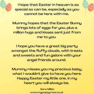 Quote: I hope tat Easter in heaven is as special as can be, especially as you cannot be here with me. Mummy hopes that the Easter Bunny brings lots of eggs for you, plus a million hugs and kisses sent just from me to you. I hope that you have a great big party amongst the fluffy clouds, with treats and sweets and fun galore with your angel friends around. Mummy misses you my special baby, what I wouldn't give to have you here. Happy Easer my little one, in my heart you will always be.