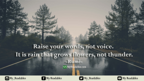 Raise your words, not voice. It is rain that grows flowers, not thunder -Rumi-