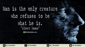 Man is the only creature who refuses to be what he is. ~Albert Camus~