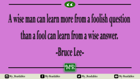 A wise man can learn more from a foolish question than a fool can learn from a wise answer. Bruce Lee