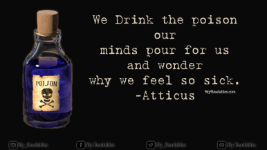 We Drink the poison our minds pour for us and wonder why we feel so sick. -Atticus