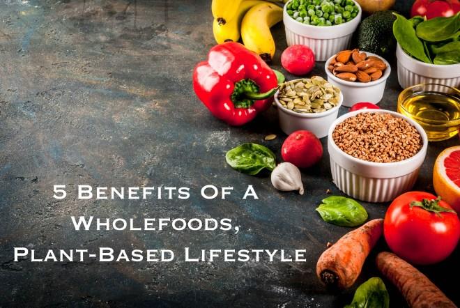 5 benefits of wholefoods plant-based lifestyle.jpg
