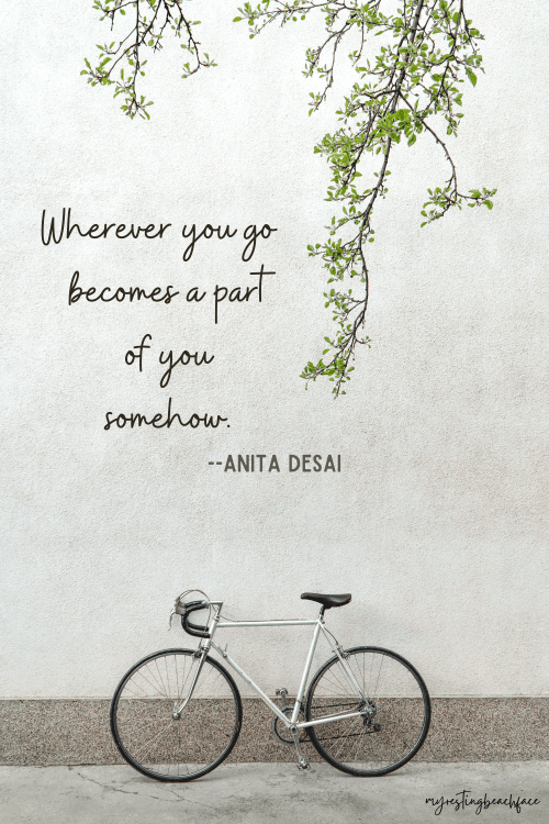 """""""Wherever you go becomes a part of you somehow."""" -- Anita Desai (Wanderlust)"""