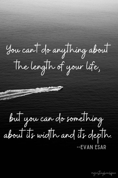 """""""You can't do anything about the length of your life, but you can do something about its width and its depth."""" -- Evan Esar ((Wanderlust)"""