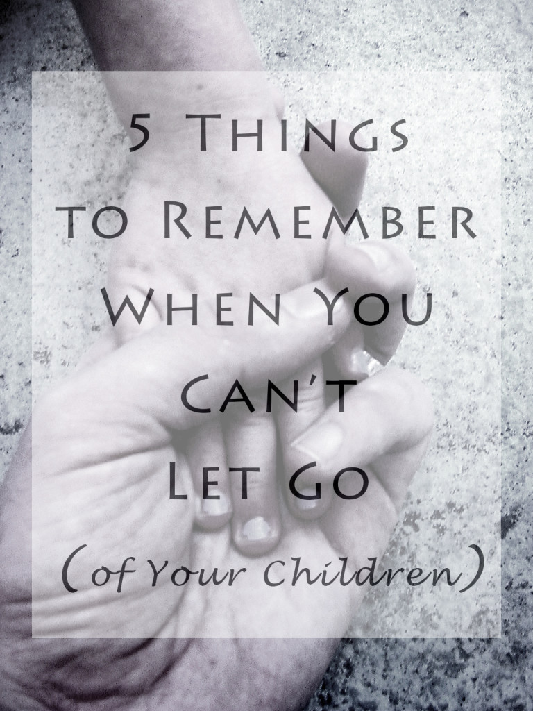 Weekly Wisdom: 5 Things to Remember When You Can't Let Go (of Your Children)