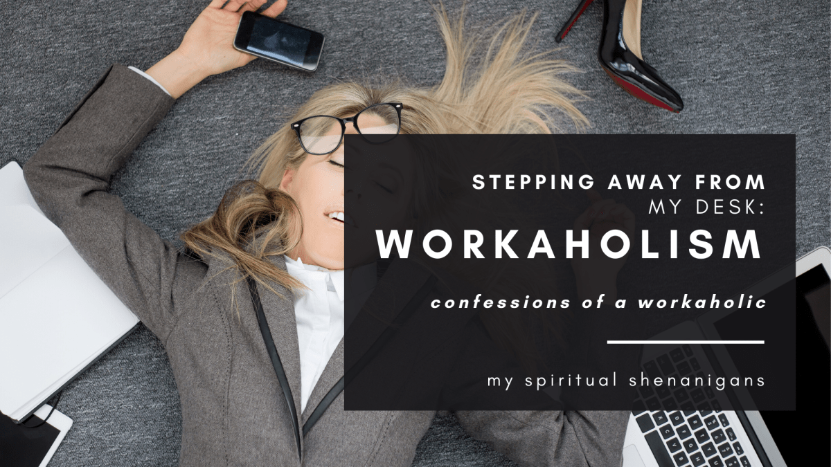Workaholism : Spiritual Tips to Step Away From Your Desk