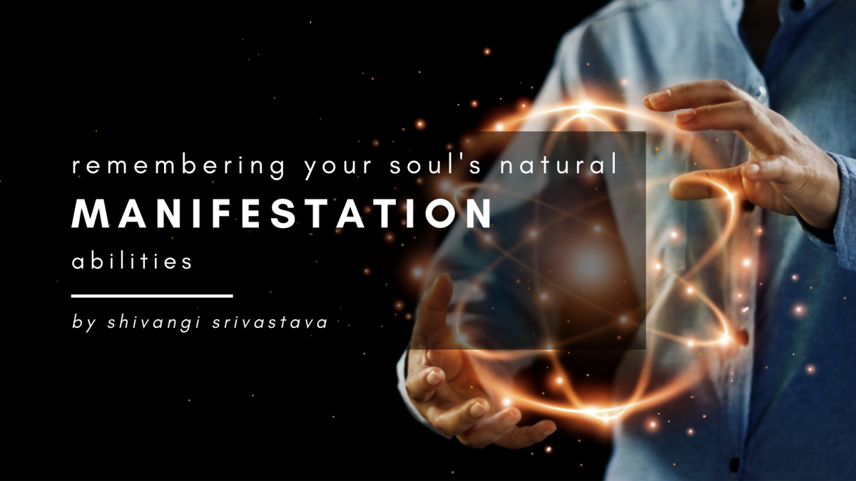 Remembering Your Soul's Natural Manifestation Abilities, by Shivangi
