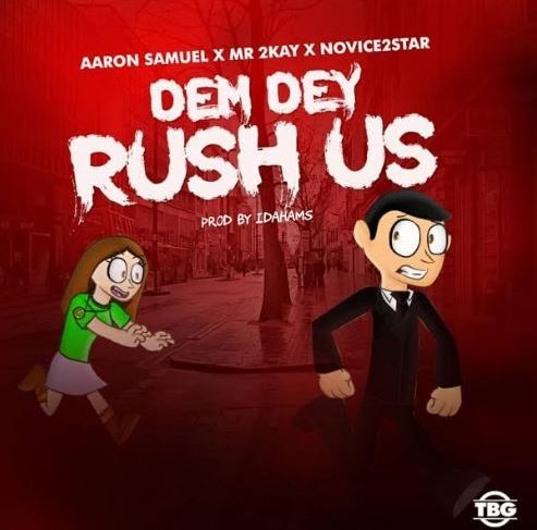 AARON SAMUEL RELEASES NEW SONG 'DEM DEY RUSH US' FEATURING MR 2KAY AND NOVICE2STAR