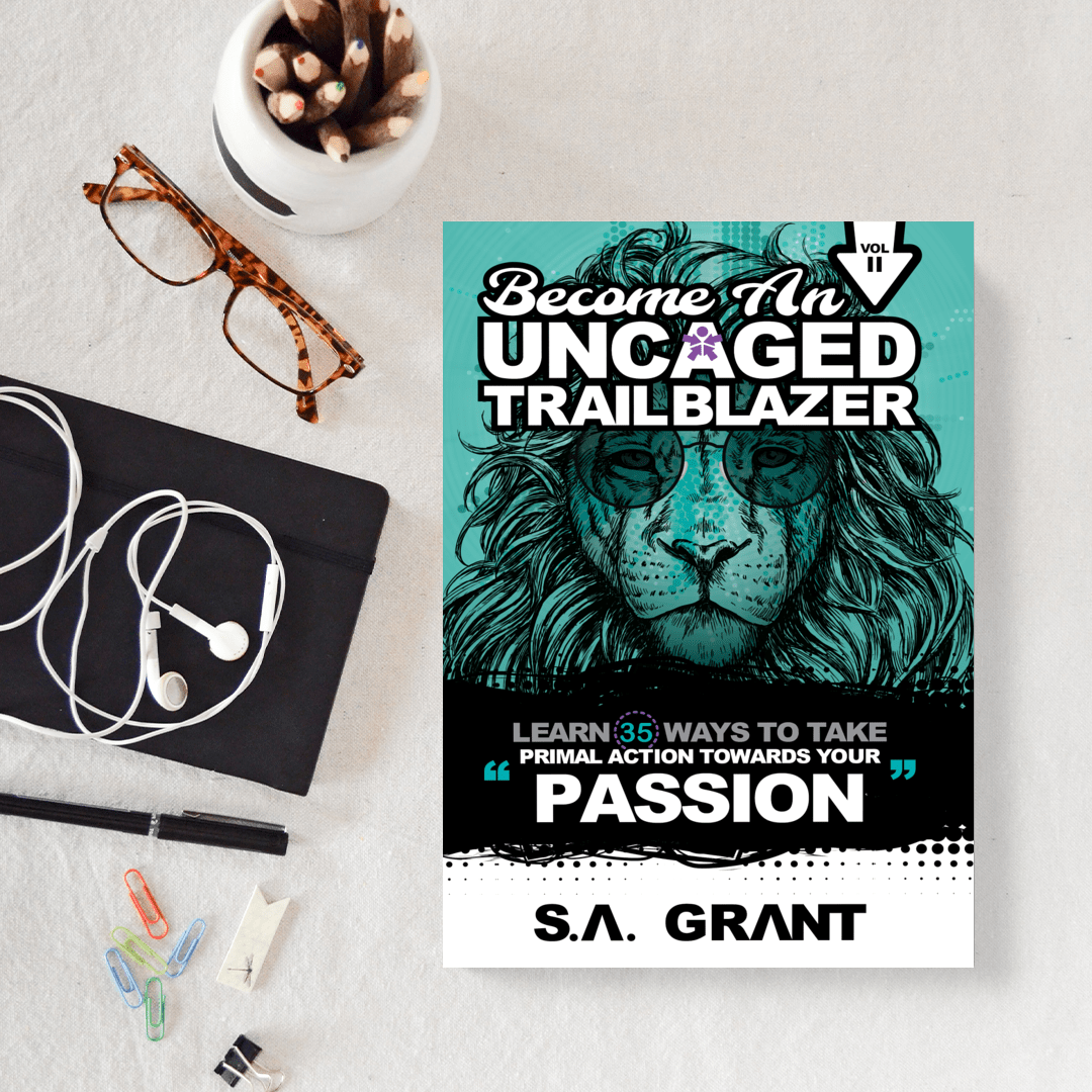 BECOME AN UNCAGED TRAILBLAZER: Learn 35 Ways To Take Primal Action Towards Your PASSION: Volume 2 - S. A. Grant
