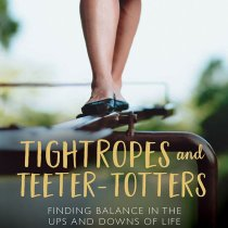 A book review of Tightropes and Teeter-Totters, an encouraging book for moms trying to find a balance in the midst of life.