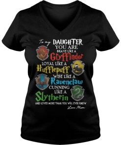 To my daughter you are brave like a Gryffindor loyal like a Hufflepuff v-neck