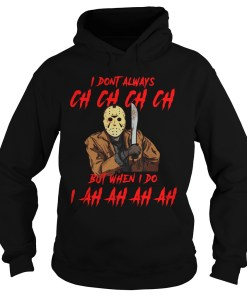 I Don't Always Ch Ch Ch Ch But When I do I Ah Ah Ah Ah Jason Voorhees hoodie