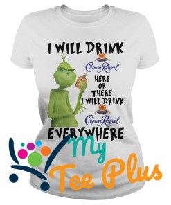 Grinch I Will Drink Crown Royal Here Or There I Will Drink Crown Royal Everywhere Ladies tee
