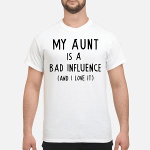 My aunt is a bad influence and I love it shirt