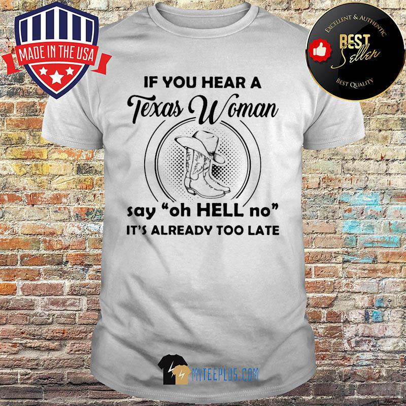 If you hear a Texas woman say oh Hell no it's already too late shirt