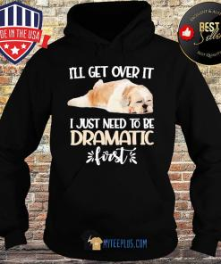 I'll Get Over It I Just Need To Be Dramatic First Shih Tzu s Hoodie