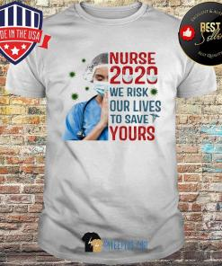 Nurse 2020 We Risk Our Lives To Save Your Covid-19 shirt