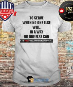 To Serve When No One Else Will In A Way No One Else Can It's A Nurse Thing I Faithfully Understand shirt