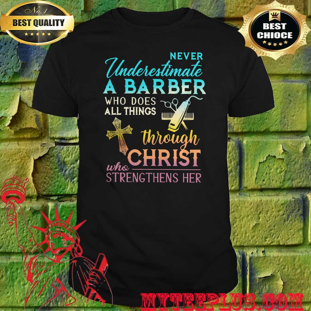 Never Underestimate A Barber Who Does All Things Through Christ Who Strengthens Her Cross Shirt