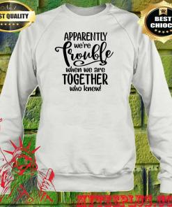 Apparently we're Trouble when we are together who knew sweatshirt