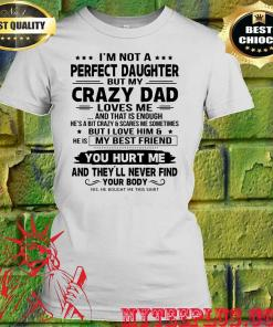 I'm not a perfect daughter but my crazy dad loves me and that is enough you hurt me women's t shirt