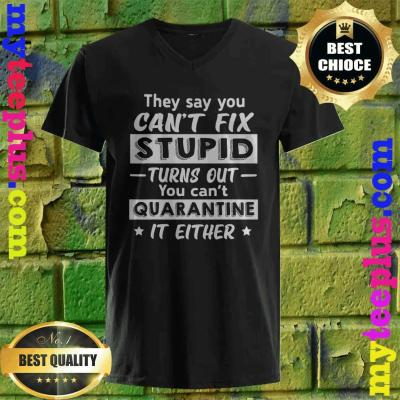 They say you can't fix stupid turns out you can't quarantine it either v neck