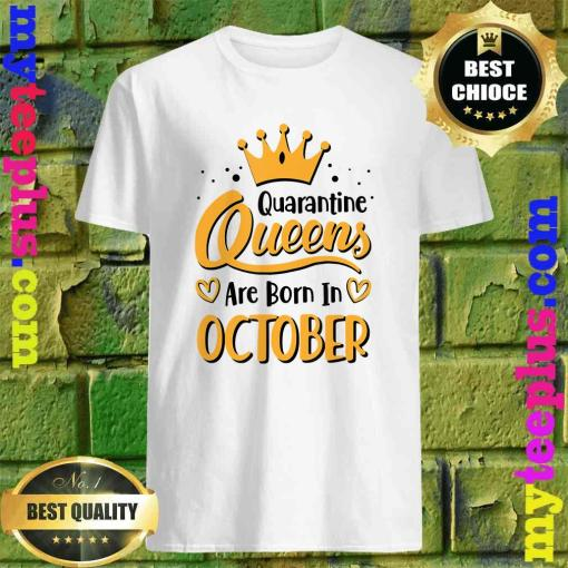 Quarantine Queens Are Born in October shirt