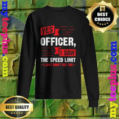Yes Officer I Saw The Speed Limit – Car Enthusiast Gift sweatshirt