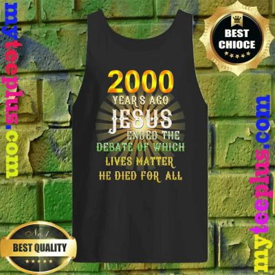 2000 years ago Jesus ended the debate of which lives matter he died for all tank top