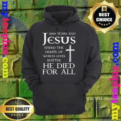 2000 Years Ago Jesus Ended The Debate Of Which Lives Matter hoodie