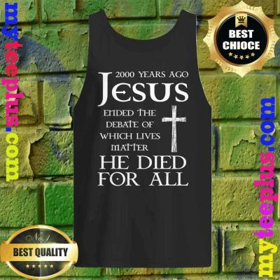 2000 Years Ago Jesus Ended The Debate Of Which Lives Matter Tank top