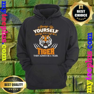 Always Be Yourself Unless You Can Be A Tiger Cool Tiger Gift hoodie