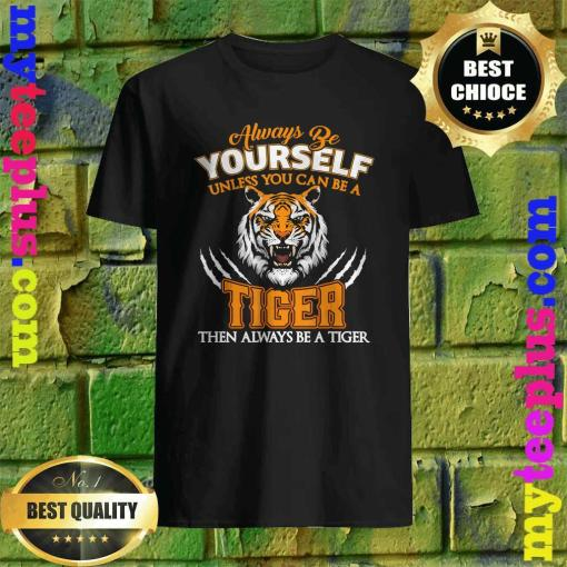 Always Be Yourself Unless You Can Be A Tiger Cool Tiger Gift T-Shirt