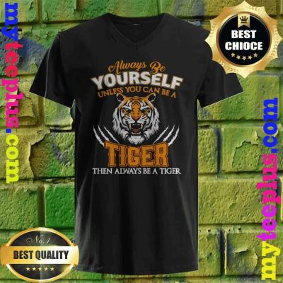 Always Be Yourself Unless You Can Be A Tiger Cool Tiger Gift v neck