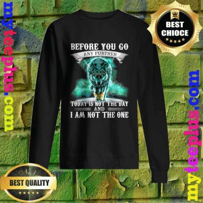 Before You Go Any Further Today Is Not The Day And I Am Not The One sweatshirt